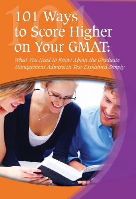 101 Ways to Score Higher on Your GMAT: What You Need to Know about the Graduate Management Admission Test Explained Simply 9781601382528