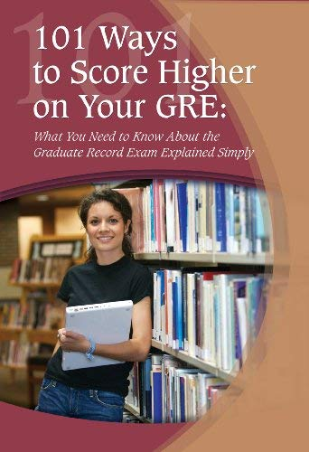 101 Ways to Score Higher on Your GRE: What You Need to Know about the Graduate Record Exam Explained Simply 9781601382245