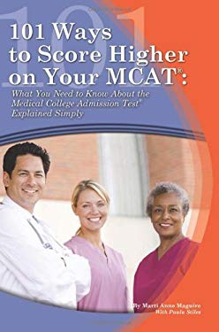 101 Ways to Score Higher on Your MCAT: What You Need to Know about the Medical College Admission Test Explained Simply 9781601382511