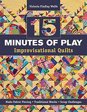 15 Minutes of Play -- Improvisational Quilts: Made-Fabric Piecing Traditional Blocks Scrap Challenges 9781607055860