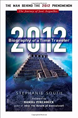 2012: Biography of a Time Traveler: The Journey of Jose Arguelles 9781601630650