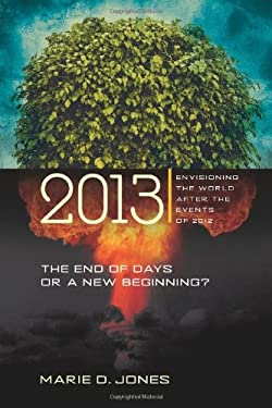 2013: The End of Days or a New Beginning: Envisioning the World After the Events of 2012 9781601630070