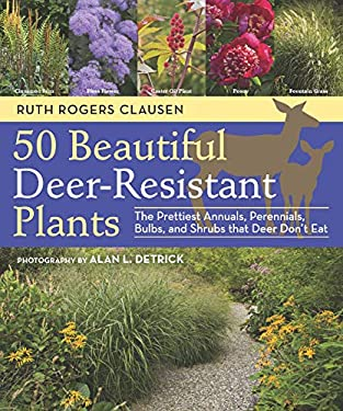 50 Beautiful Deer-Resistant Plants: The Prettiest Annuals, Perennials, Bulbs, and Shrubs That Deer Don't Eat 9781604691955