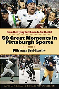 50 Greatest Moments in Pittsburgh Sports: From the Flying Dutchman to Sid the Kid 9781600787621