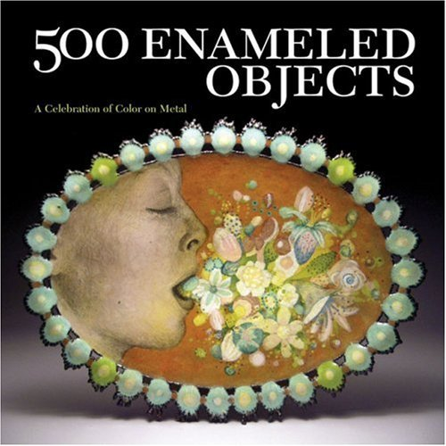 500 Enameled Objects: A Celebration of Color on Metal 9781600593451