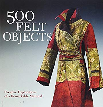 500 Felt Objects: Creative Explorations of a Remarkable Material 9781600597053