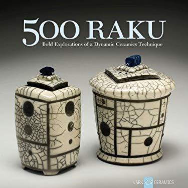 500 Raku: Bold Explorations of a Dynamic Ceramics Technique 9781600592942