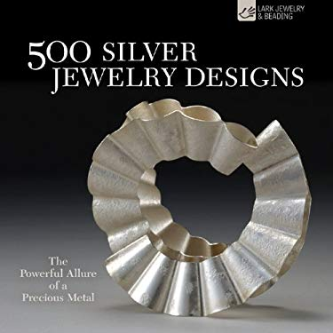 500 Silver Jewelry Designs: The Powerful Allure of a Precious Metal 9781600596315