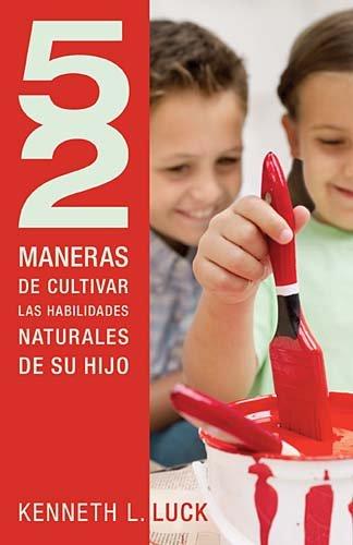 Cultivar las Habilidades Naturales de su Hijo = 52 Ways to Nurture Your Child's Natural Abilities 9781602556386