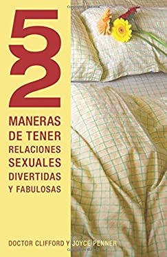52 Maneras de Tener Relaciones Sexuales Divertidas y Fabulosas = 52 Ways to Have Fun, Fantastic Sex 9781602556225