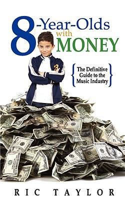 8 Year Olds with Money: The Definitive Guide to the Music Industry 9781605300658