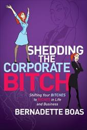 Shedding the Corporate Bitch: Shifting Your Bitches to Riches in Life and Business 13189417