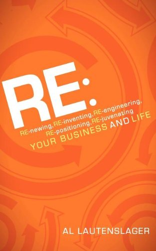 RE:: RE-Newing, RE-Inventing, RE-Engineering, RE-Positioning, RE-Juvenating Your Business and Life 9781600379925