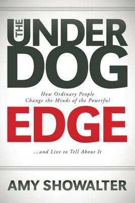 The Underdog Edge: How Ordinary People Change the Minds of the Powerful and Live to Tell about It 9781600379987