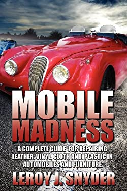 Mobile Madness: A Complete Guide for Repairing Leather, Vinyl, Cloth and Plastic in Automobiles and Furniture 9781600475276
