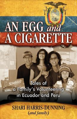 An Egg and a Cigarette: Tales of a Family's Volunteering in Ecuador and Peru 9781600475887