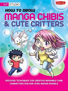 How to Draw Manga Chibis & Cute Critters: Discover Techniques for Creating Adorable Chibi Characters and Doe-Eyed Manga Animals 9781600582905