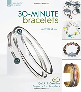 30-Minute Bracelets: 60 Quick & Creative Projects for Jewelers 9781600594885