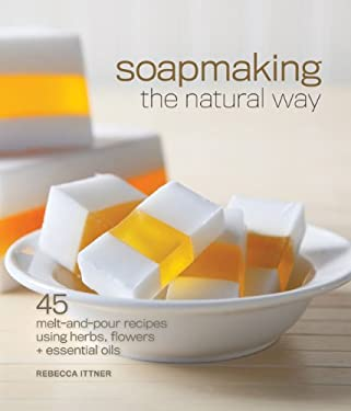 Soapmaking the Natural Way: 45 Melt-And-Pour Recipes Using Herbs, Flowers & Essential Oils 9781600596018