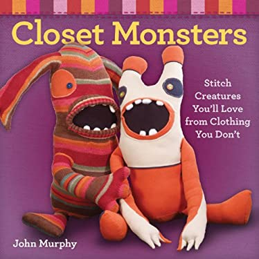 Closet Monsters: Stitch Creatures You'll Love from Clothing You Don't 9781600596049