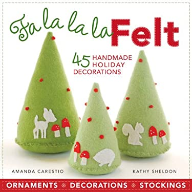 Fa la la la Felt: 45 Handmade Holiday Decorations 9781600596155