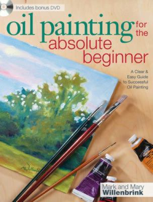 Oil Painting for the Absolute Beginner: A Clear & Easy Guide to Successful Oil Painting [With DVD]