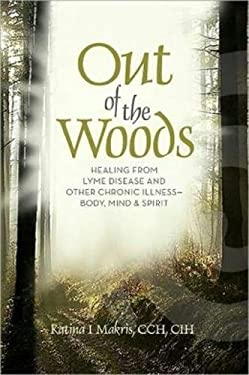 Out of the Woods: Healing Lyme Disease--Body, Mind and Spirit 9781600700712