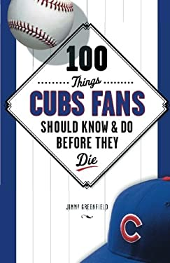 100 Things Cubs Fans Should Know & Do Before They Die 9781600786624