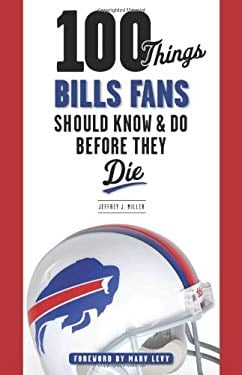 100 Things Bills Fans Should Know & Do Before They Die 9781600787287