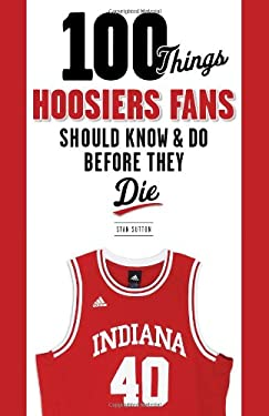 100 Things Hoosiers Fans Should Know & Do Before They Die 9781600787317