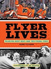 Flyer Lives: Philadelphia Hockey Greats Share Their Personal Stories 18590889