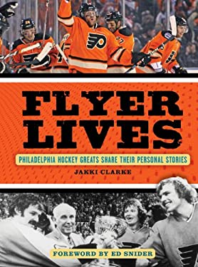 Flyer Lives: Philadelphia Hockey Greats Share Their Personal Stories 9781600787560