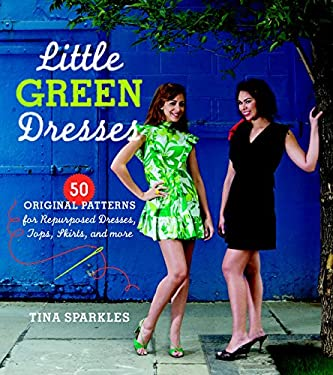 Little Green Dresses: 50 Original Patterns for Repurposed Dresses, Tops, Skirts, and More 9781600851216