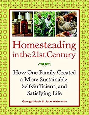 Homesteading in the 21st Century: How One Family Created a More Sustainable, Self-Sufficient, and Satisfying Life 9781600852961