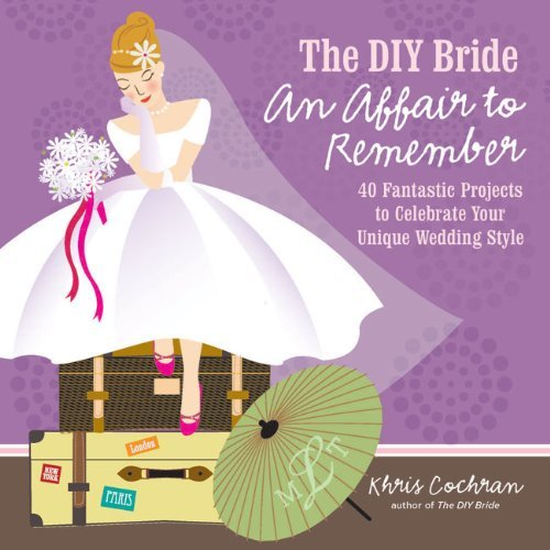 The DIY Bride an Affair to Remember: 40 Fantastic Projects to Celebrate Your Unique Wedding Style 9781600853517