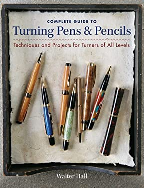 Complete Guide to Turning Pens & Pencils: Techniques and Projects for Turners of All Levels 9781600853654