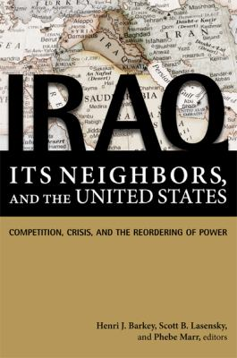 Iraq, Its Neighbors, and the United States: Competition, Crisis, and the Reordering of Power 9781601270771