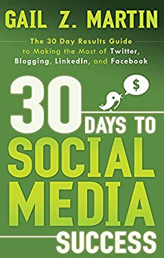 30 Days to Social Media Success: The 30 Day Results Guide to Making the Most of Twitter, Blogging, LinkedIn, and Facebook 9781601631305