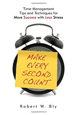 Make Every Second Count: Time Management Tips and Techniques for More Success with Less Stress 9781601631336