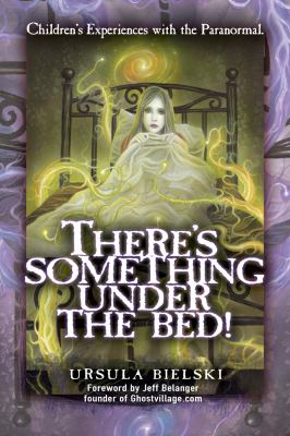 There's Something Under the Bed!: Children's Experiences with the Paranormal 9781601631343
