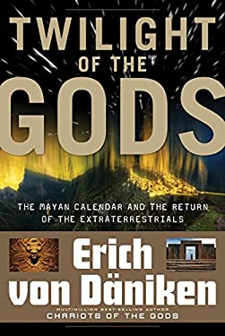 Twilight of the Gods: The Mayan Calendar and the Return of the Extraterrestrials 9781601631411