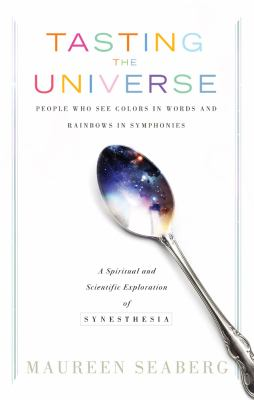 Tasting the Universe: People Who See Colors in Words and Rainbows in Symphonies: A Spiritual and Scientific Exploration of Synesthesia 9781601631596