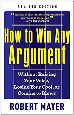 How to Win Any Argument: Without Raising Your Voice, Losing Your Cool, or Coming to Blows 9781601631817