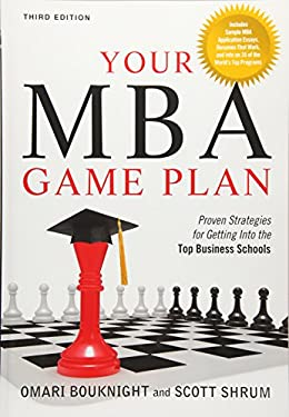 Your MBA Game Plan: Proven Strategies for Getting Into the Top Business Schools 9781601631824