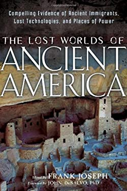 The Lost Worlds of Ancient America: Compelling Evidence of Ancient Immigrants, Lost Technologies, and Places of Power 9781601632043