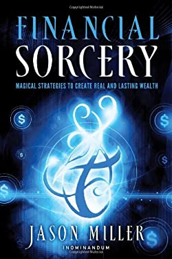 Financial Sorcery: Magical Strategies to Create Real and Lasting Wealth 9781601632180
