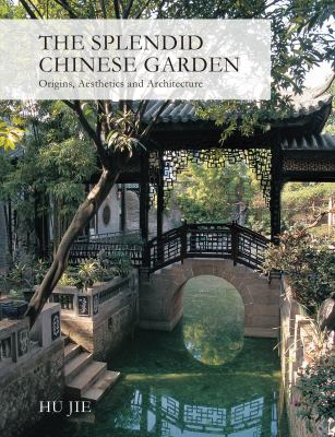 The Splendid Chinese Garden: Origins, Aesthetics and Architecture 9781602200104