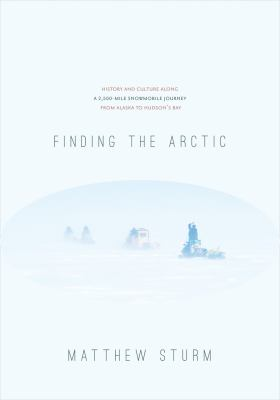 Finding the Arctic: History and Culture Along a 2,500-Mile Snowmobile Journey from Alaska to Hudson's Bay 9781602231634