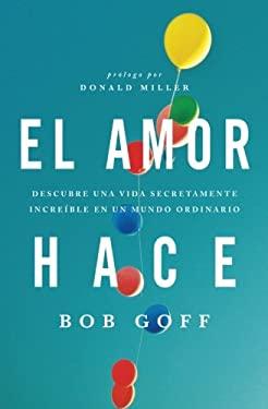 El Amor Hace: Descubre Una Vida Increible En Un Mundo Ordinario 9781602558328