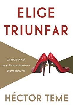 Elige Triunfar: Los Secretos del Ser y El Hacer de Mujeres Emprendedoras 9781602559370